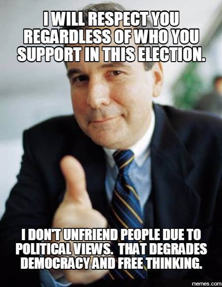 Good Guy Boss: I will respect you regardless of who you support in this election. I don't unfriend people due to political views. That degrades democracy and free thinking.