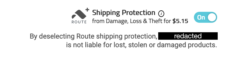 Route Shipping Protection from Damage, Loss & Theft for $5.15 next to an on/off slider. By deselecting Route shipping protection, redacted is not liable for lost, stolen or damaged products.